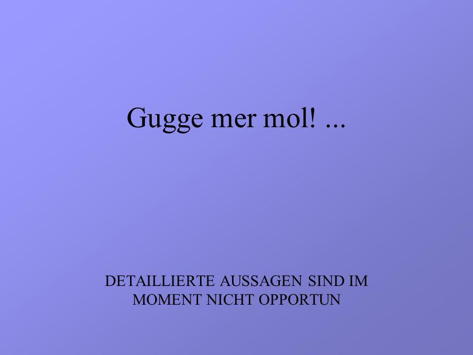 Gugge mer mol!... DETAILLIERTE AUSSAGEN SIND IM MOMENT NICHT OPPORTUN