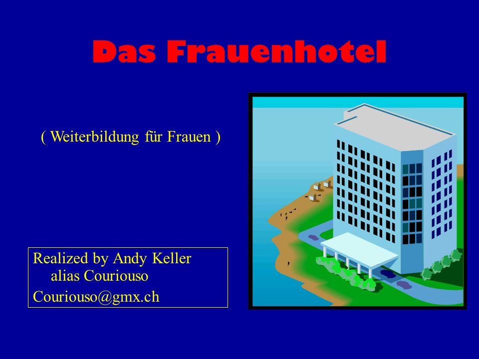 Das Frauenhotel Realized by Andy Keller alias Couriouso Couriouso@gmx.ch ( Weiterbildung für Frauen )