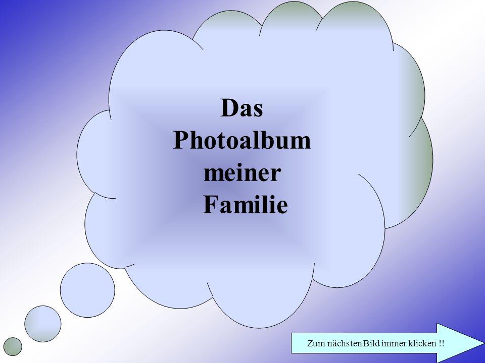 Das Photoalbum meiner Familie Zum nächsten Bild immer klicken !!
