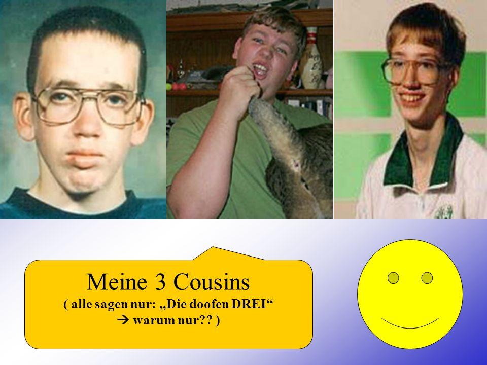 Meine 3 Cousins ( alle sagen nur: Die doofen DREI warum nur?? )
