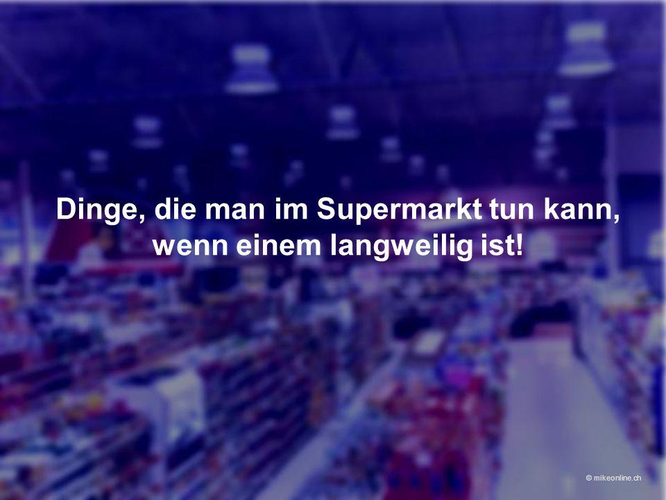 Dinge, die man im Supermarkt tun kann, wenn einem langweilig ist! © mikeonline.ch