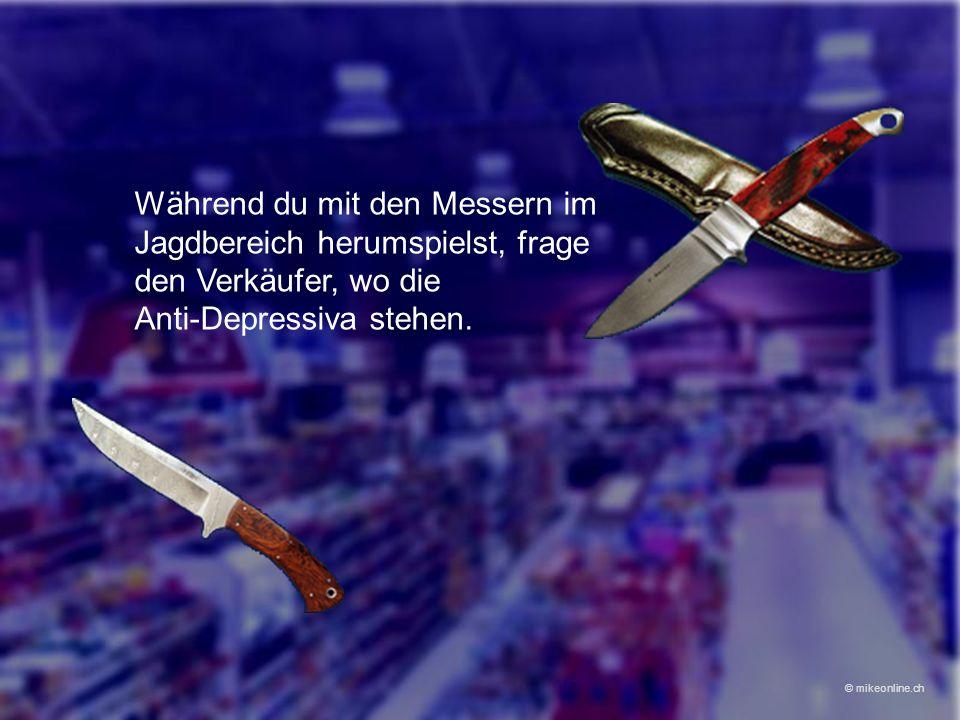 Während du mit den Messern im Jagdbereich herumspielst, frage den Verkäufer, wo die Anti-Depressiva stehen. © mikeonline.ch