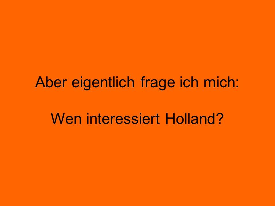 Aber eigentlich frage ich mich: Wen interessiert Holland?
