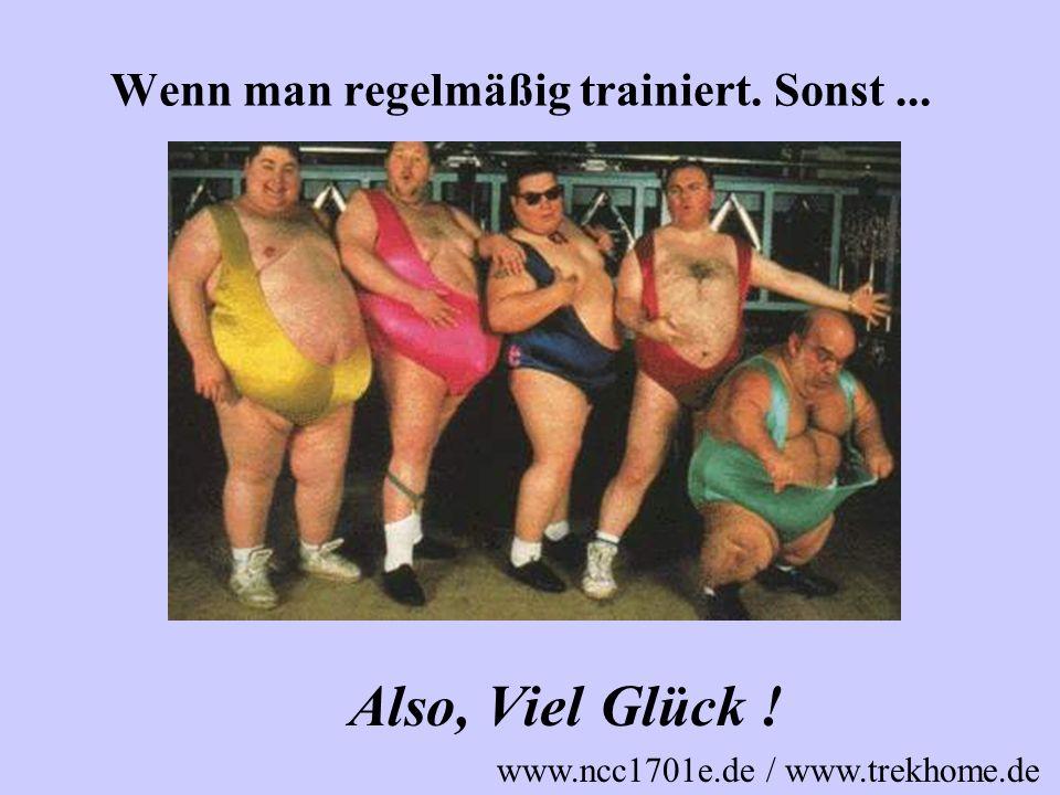 Wenn man regelmäßig trainiert. Sonst... Also, Viel Glück ! www.ncc1701e.de / www.trekhome.de