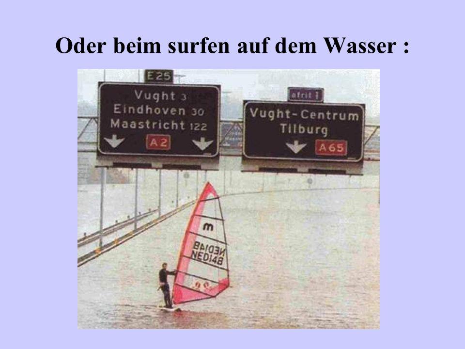 Oder beim surfen auf dem Wasser :