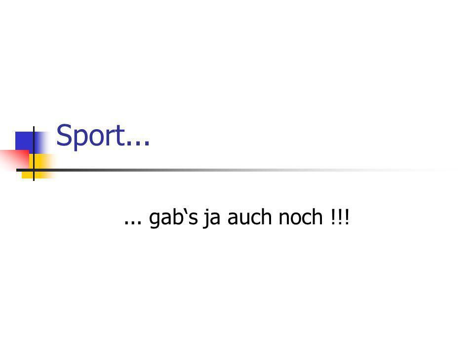 Sport...... gabs ja auch noch !!!