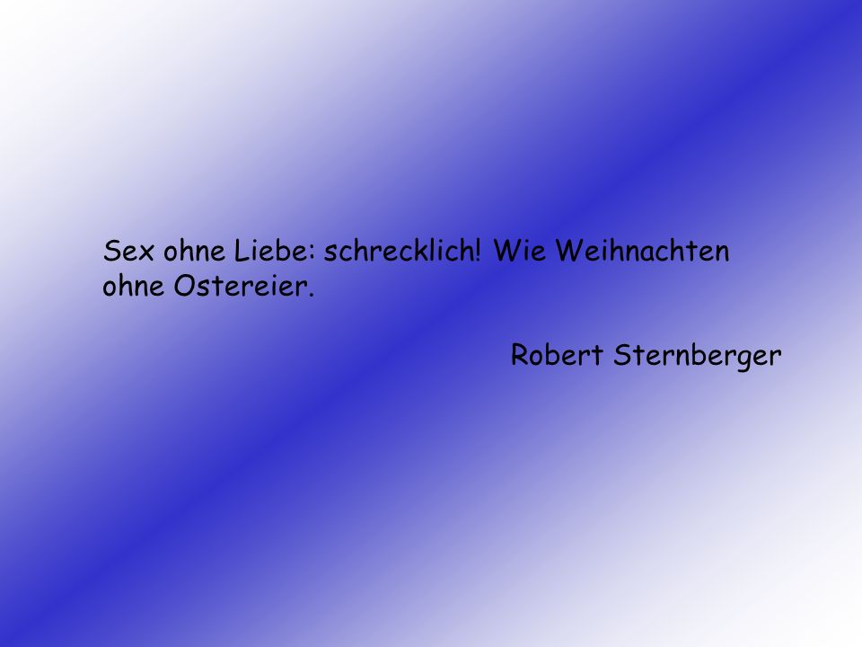Sex ohne Liebe: schrecklich! Wie Weihnachten ohne Ostereier. Robert Sternberger