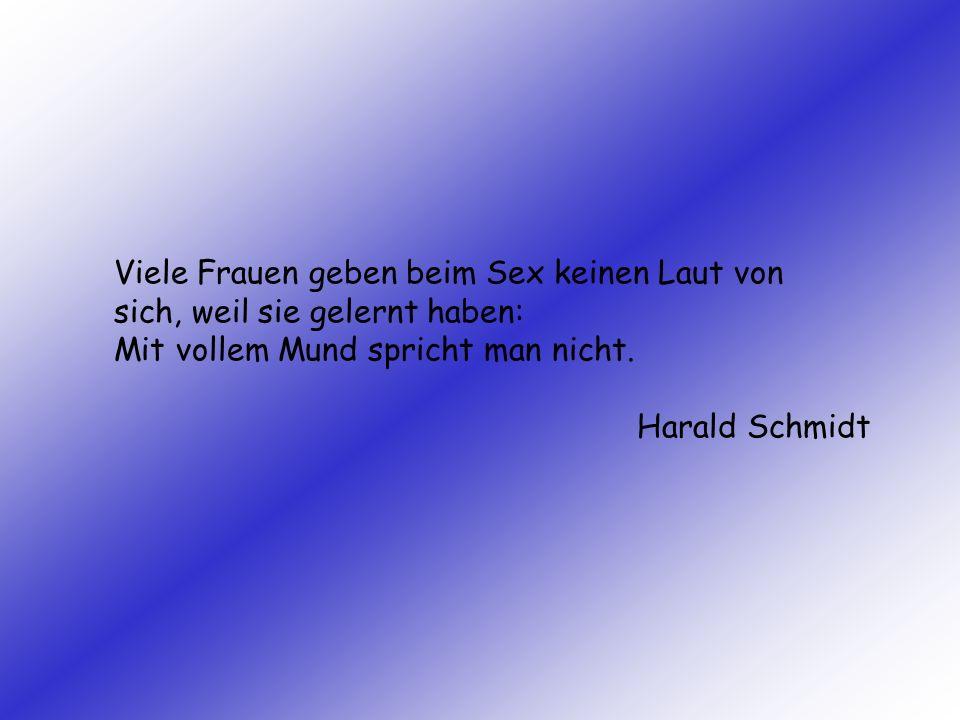 Viele Frauen geben beim Sex keinen Laut von sich, weil sie gelernt haben: Mit vollem Mund spricht man nicht. Harald Schmidt