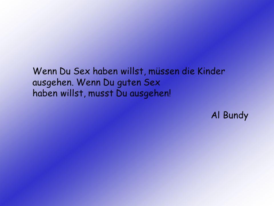 Wenn Du Sex haben willst, müssen die Kinder ausgehen. Wenn Du guten Sex haben willst, musst Du ausgehen! Al Bundy