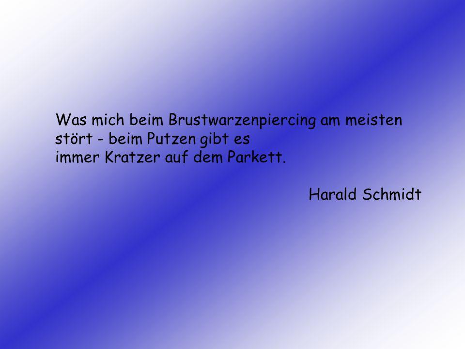Was mich beim Brustwarzenpiercing am meisten stört - beim Putzen gibt es immer Kratzer auf dem Parkett. Harald Schmidt
