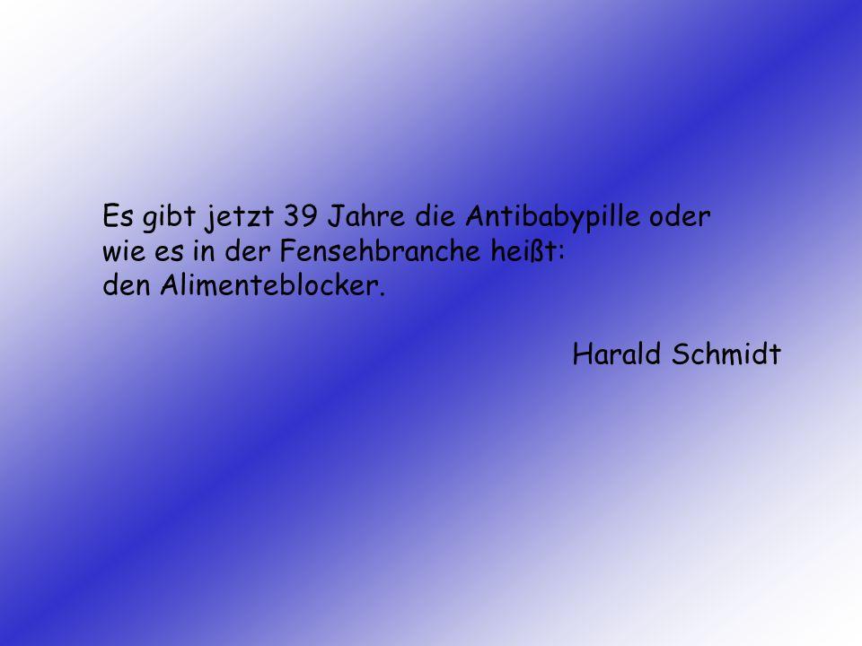 Es gibt jetzt 39 Jahre die Antibabypille oder wie es in der Fensehbranche heißt: den Alimenteblocker. Harald Schmidt