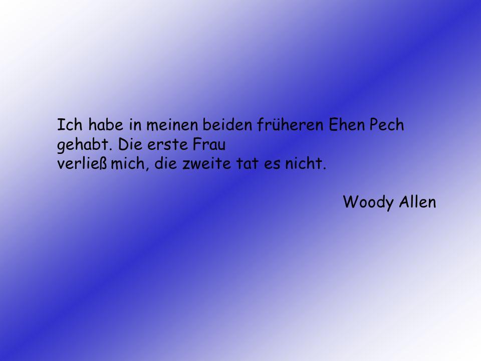 Ich habe in meinen beiden früheren Ehen Pech gehabt. Die erste Frau verließ mich, die zweite tat es nicht. Woody Allen