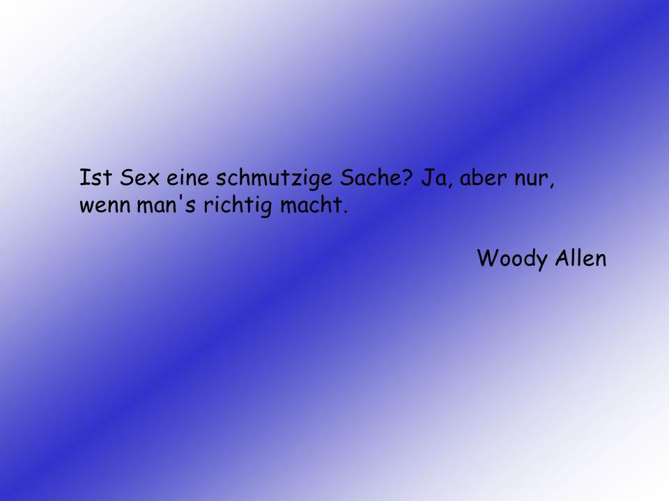 Ist Sex eine schmutzige Sache? Ja, aber nur, wenn man's richtig macht. Woody Allen