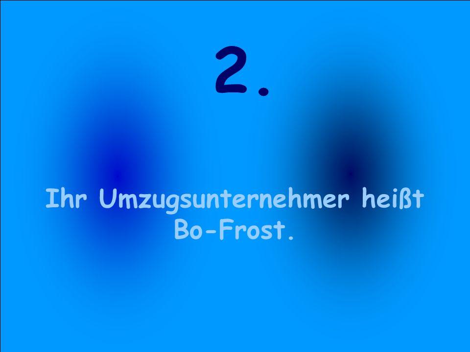 2. Ihr Umzugsunternehmer heißt Bo-Frost.