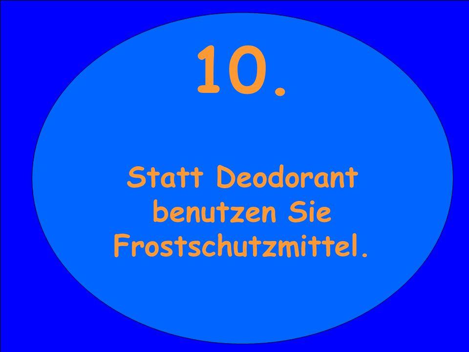 10. Sie bestellen sich beim Party-Service eine Festplatte 10. Statt Deodorant benutzen Sie Frostschutzmittel.
