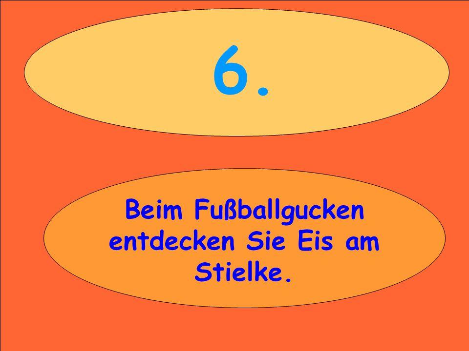 6. Beim Fußballgucken entdecken Sie Eis am Stielke.