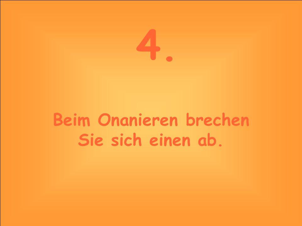 4. Beim Onanieren brechen Sie sich einen ab.
