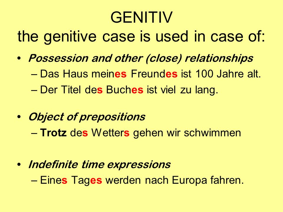 GENITIV the genitive case is used in case of: Possession and other (close) relationships –Das Haus meines Freundes ist 100 Jahre alt. –Der Titel des B