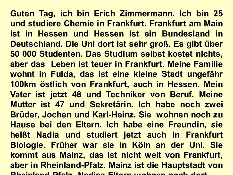 Guten Tag, ich bin Erich Zimmermann. Ich bin 25 und studiere Chemie in Frankfurt. Frankfurt am Main ist in Hessen und Hessen ist ein Bundesland in Deu