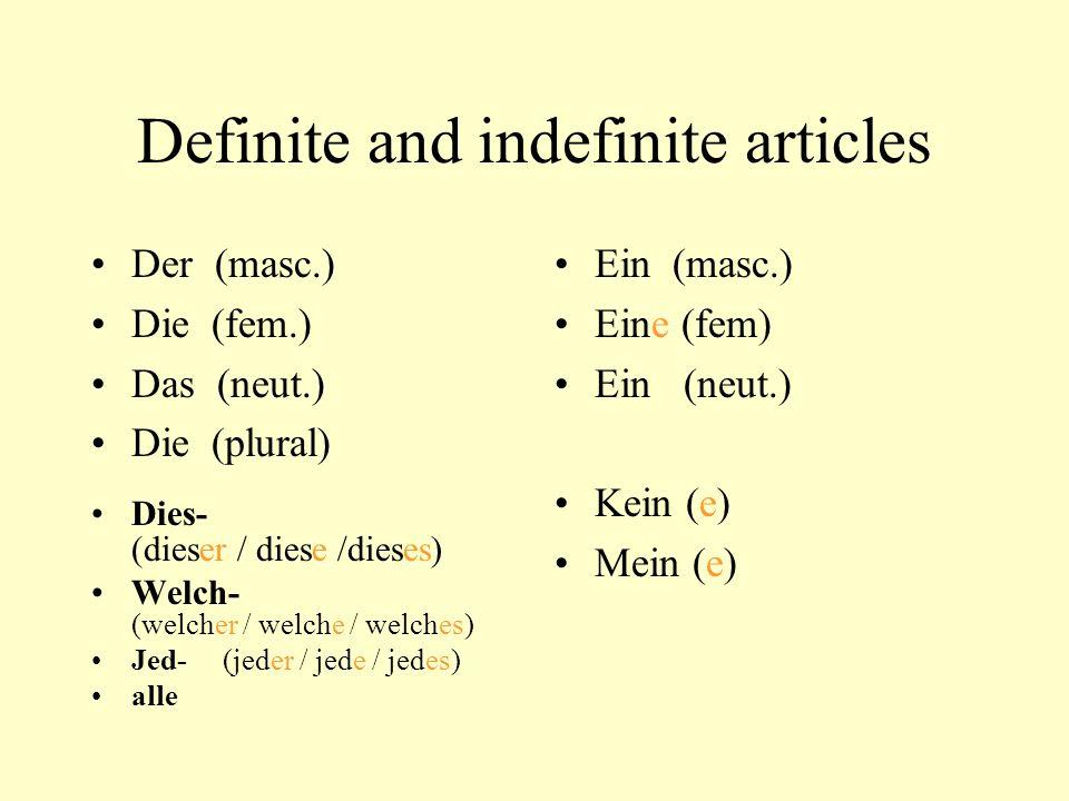 Definite and indefinite articles Der (masc.) Die (fem.) Das (neut.) Die (plural) Dies- (dieser / diese /dieses) Welch- (welcher / welche / welches) Jed- (jeder / jede / jedes) alle Ein (masc.) Eine (fem) Ein (neut.) Kein (e) Mein (e)