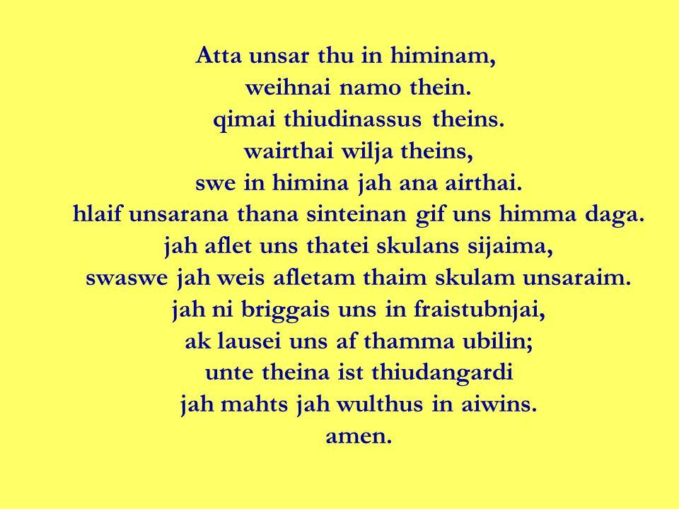 Atta unsar thu in himinam, weihnai namo thein. qimai thiudinassus theins. wairthai wilja theins, swe in himina jah ana airthai. hlaif unsarana thana s