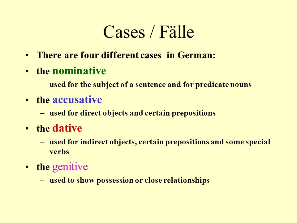 Cases / Fälle There are four different cases in German: the nominative –used for the subject of a sentence and for predicate nouns the accusative –used for direct objects and certain prepositions the dative –used for indirect objects, certain prepositions and some special verbs the genitive –used to show possession or close relationships