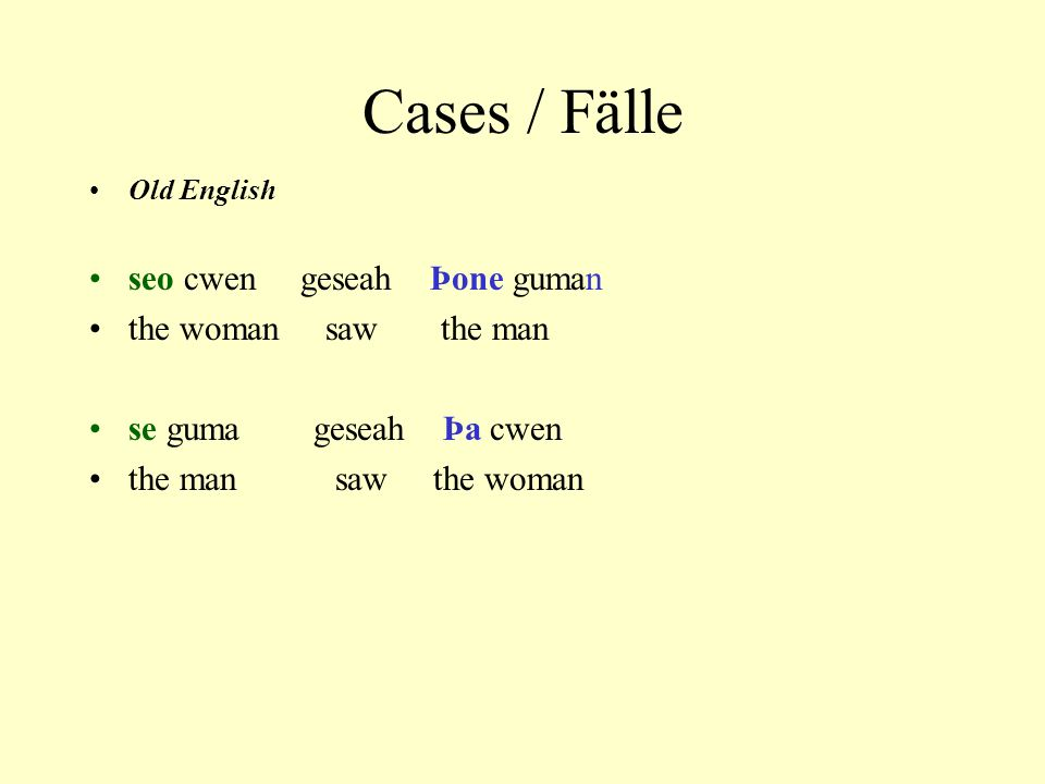 Cases / Fälle Old English seo cwen geseah Þone guman the woman saw the man se guma geseah Þa cwen the man saw the woman