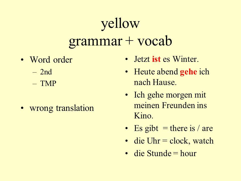 yellow grammar + vocab Word order –2nd –TMP wrong translation Jetzt ist es Winter. Heute abend gehe ich nach Hause. Ich gehe morgen mit meinen Freunde