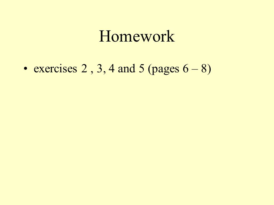 Homework exercises 2, 3, 4 and 5 (pages 6 – 8)