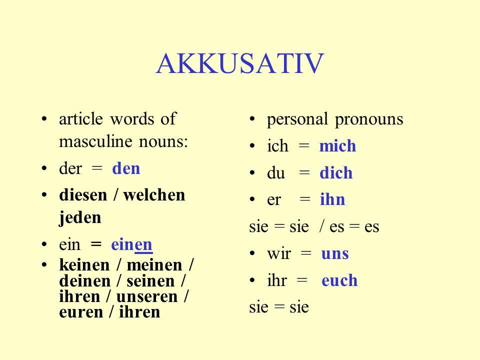 AKKUSATIV article words of masculine nouns: der = den diesen / welchen jeden ein = einen keinen / meinen / deinen / seinen / ihren / unseren / euren / ihren personal pronouns ich = mich du = dich er = ihn sie = sie / es = es wir = uns ihr = euch sie = sie
