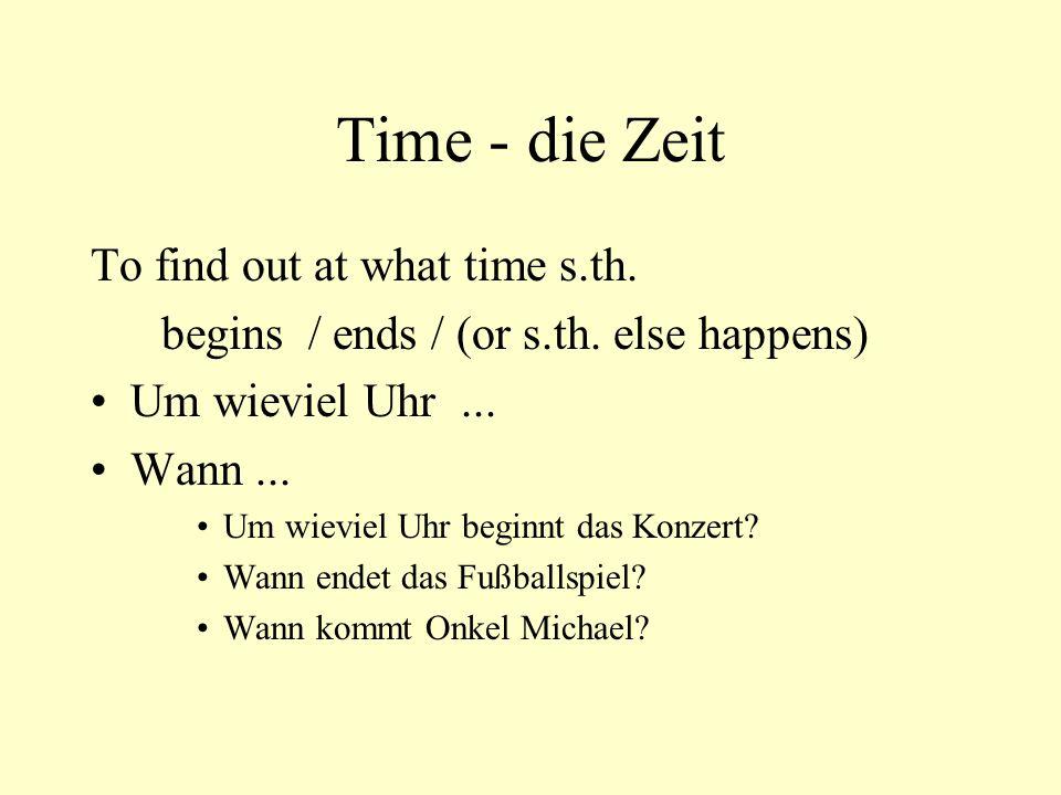 Time - die Zeit To find out at what time s.th. begins / ends / (or s.th. else happens) Um wieviel Uhr... Wann... Um wieviel Uhr beginnt das Konzert? W
