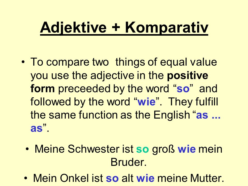 Adjektive + Komparativ To compare two things of equal value you use the adjective in the positive form preceeded by the word so and followed by the word wie.