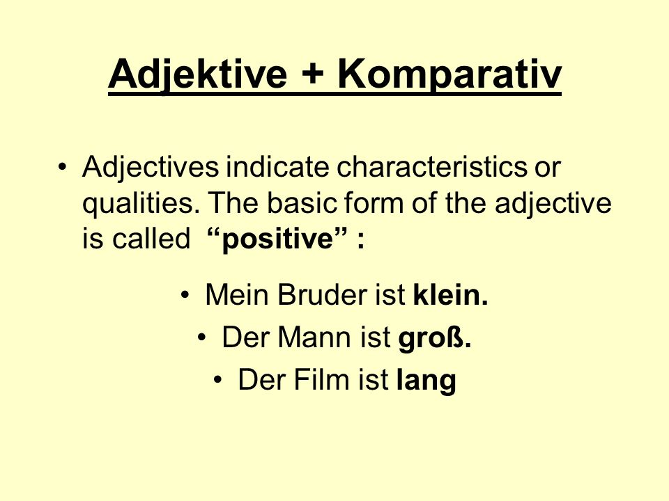 Adjektive + Komparativ Adjectives indicate characteristics or qualities. The basic form of the adjective is called positive : Mein Bruder ist klein. D