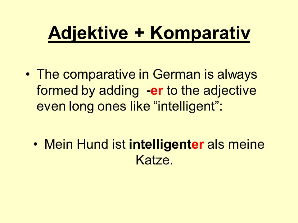 Adjektive + Komparativ The comparative in German is always formed by adding -er to the adjective even long ones like intelligent: Mein Hund ist intelligenter als meine Katze.