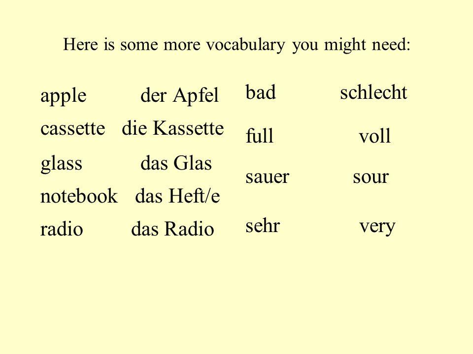 Here is some more vocabulary you might need: apple der Apfel cassette die Kassette glass das Glas notebookdas Heft/e radio das Radio badschlecht full