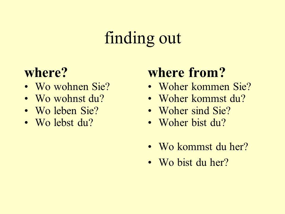 finding out where? Wo wohnen Sie? Wo wohnst du? Wo leben Sie? Wo lebst du? where from? Woher kommen Sie? Woher kommst du? Woher sind Sie? Woher bist d