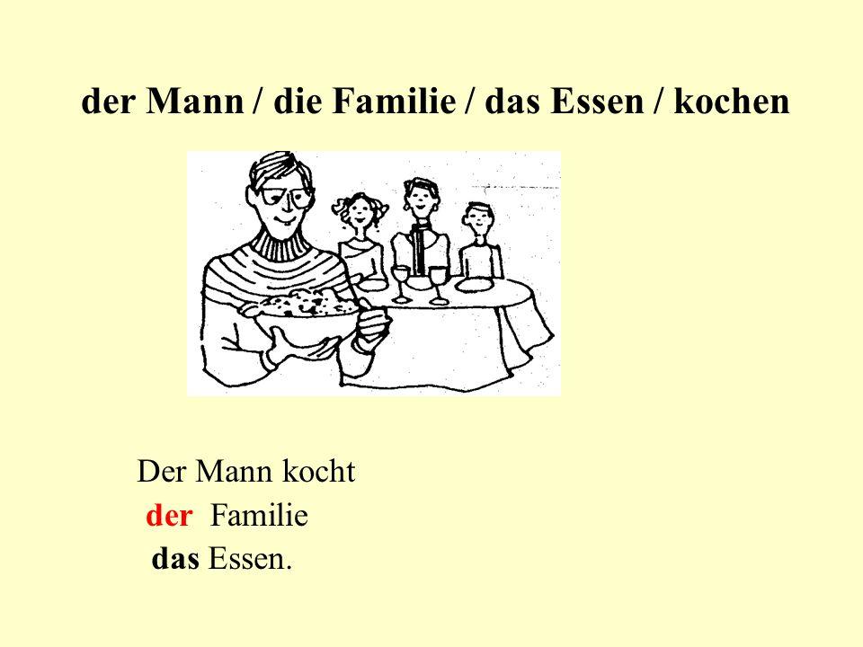 der Mann / die Familie / das Essen / kochen Der Mann kocht der Familie das Essen.