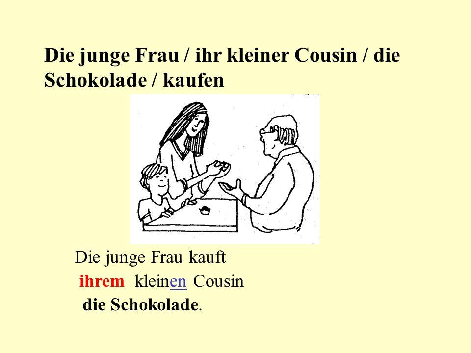 Die junge Frau / ihr kleiner Cousin / die Schokolade / kaufen Die junge Frau kauft ihrem kleinen Cousin die Schokolade.