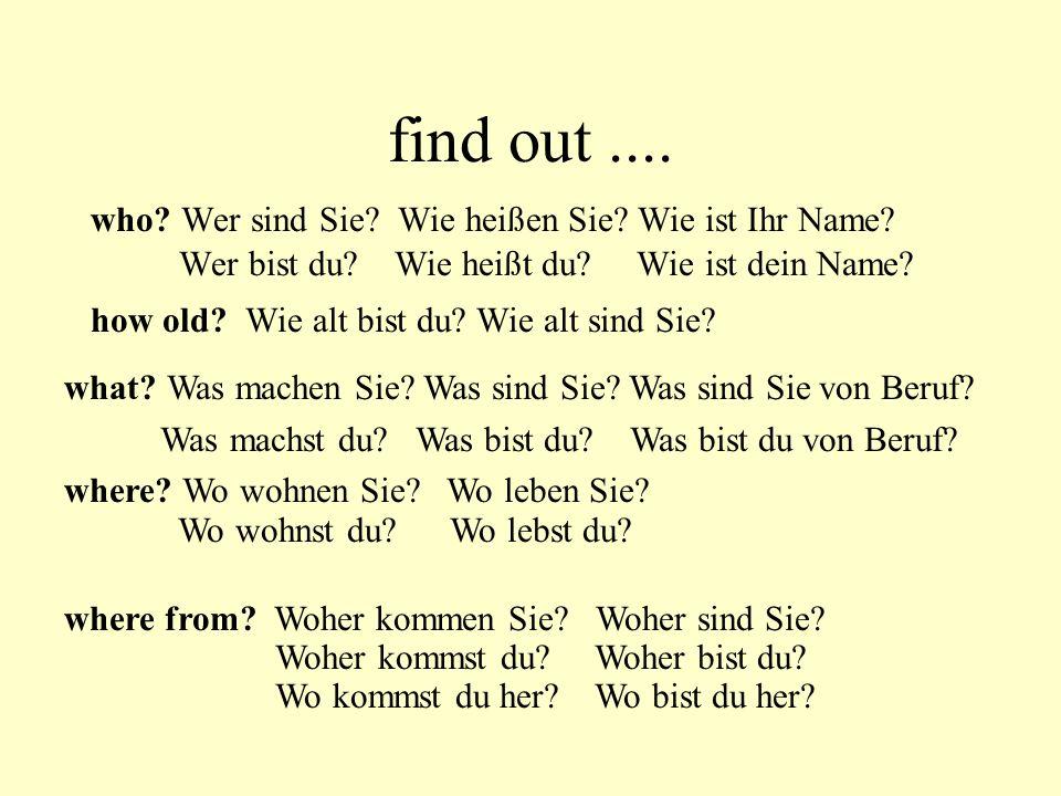 find out.... who? Wer sind Sie? Wie heißen Sie? Wie ist Ihr Name? Wer bist du? Wie heißt du? Wie ist dein Name? how old? Wie alt bist du? Wie alt sind