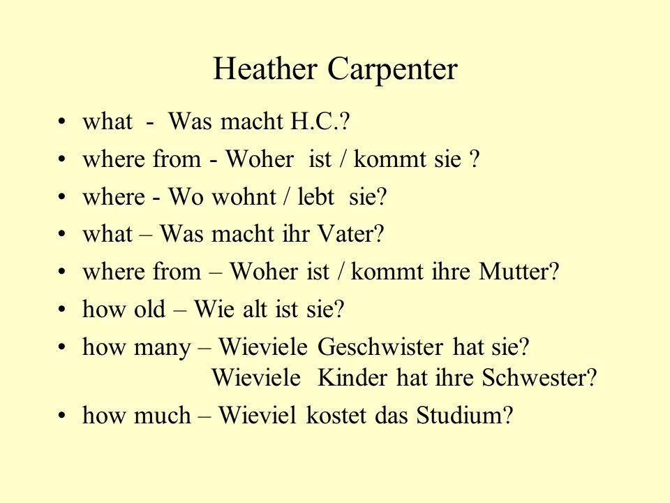 Heather Carpenter what - Was macht H.C.? where from - Woher ist / kommt sie ? where - Wo wohnt / lebt sie? what – Was macht ihr Vater? where from – Wo