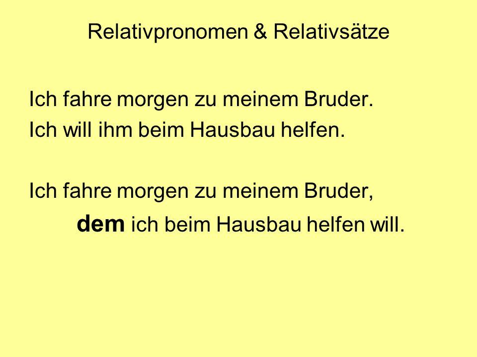 Relativpronomen & Relativsätze Ich fahre morgen zu meinem Bruder. Ich will ihm beim Hausbau helfen. Ich fahre morgen zu meinem Bruder, dem ich beim Ha
