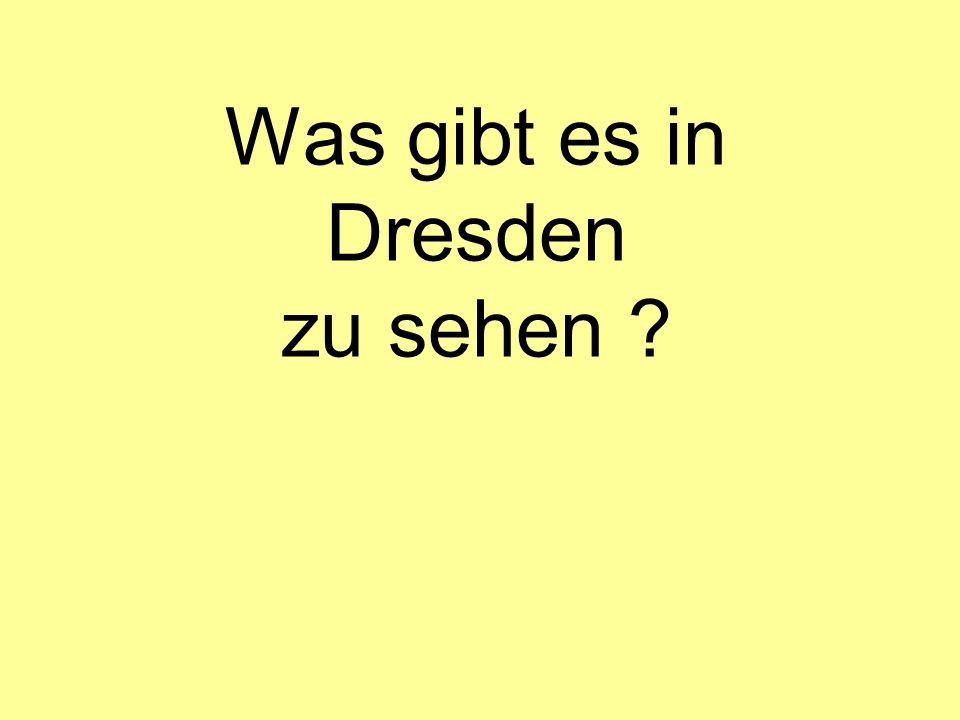 Was gibt es in Dresden zu sehen ?