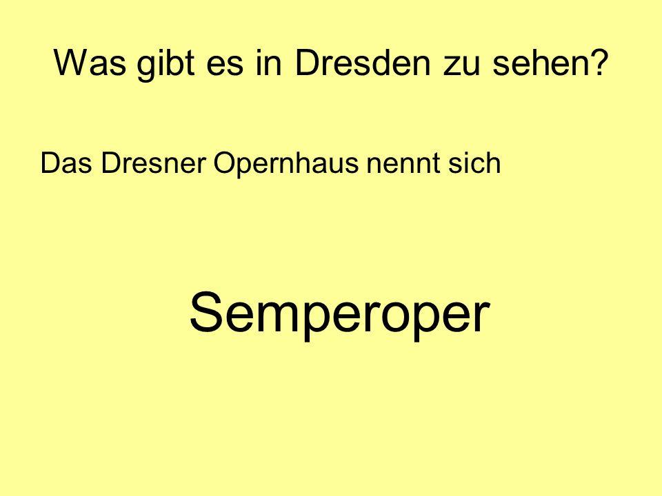 Was gibt es in Dresden zu sehen? Das Dresner Opernhaus nennt sich Semperoper