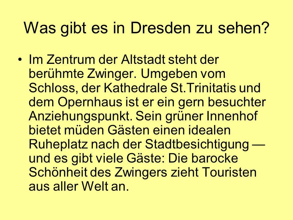 Was gibt es in Dresden zu sehen? Im Zentrum der Altstadt steht der berühmte Zwinger. Umgeben vom Schloss, der Kathedrale St.Trinitatis und dem Opernha