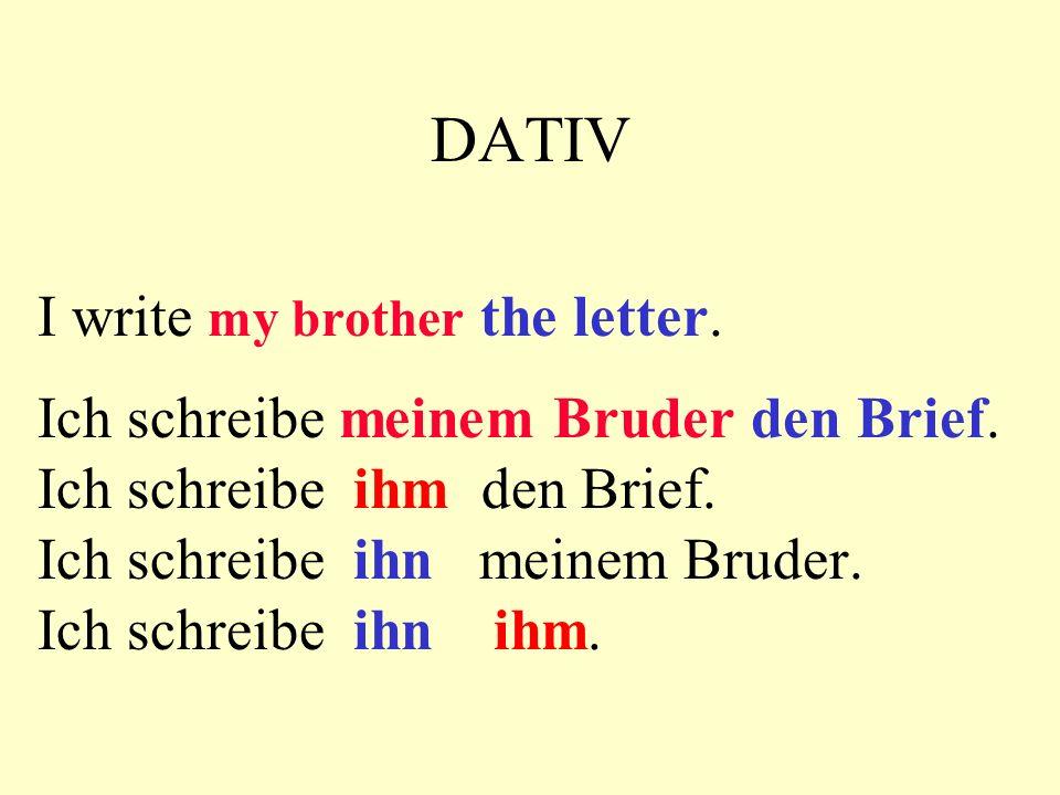 DATIV I write a letter. Ich schreibe einen Brief Ich schreibe ihn. I write my mother Ich schreibe meiner Mutter. Ich schreibe ihr.