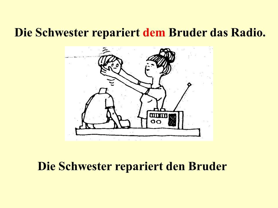 Die Schwester / der Bruder / das Radio / reparieren Die Schwester repariert dem Bruder das Radio.