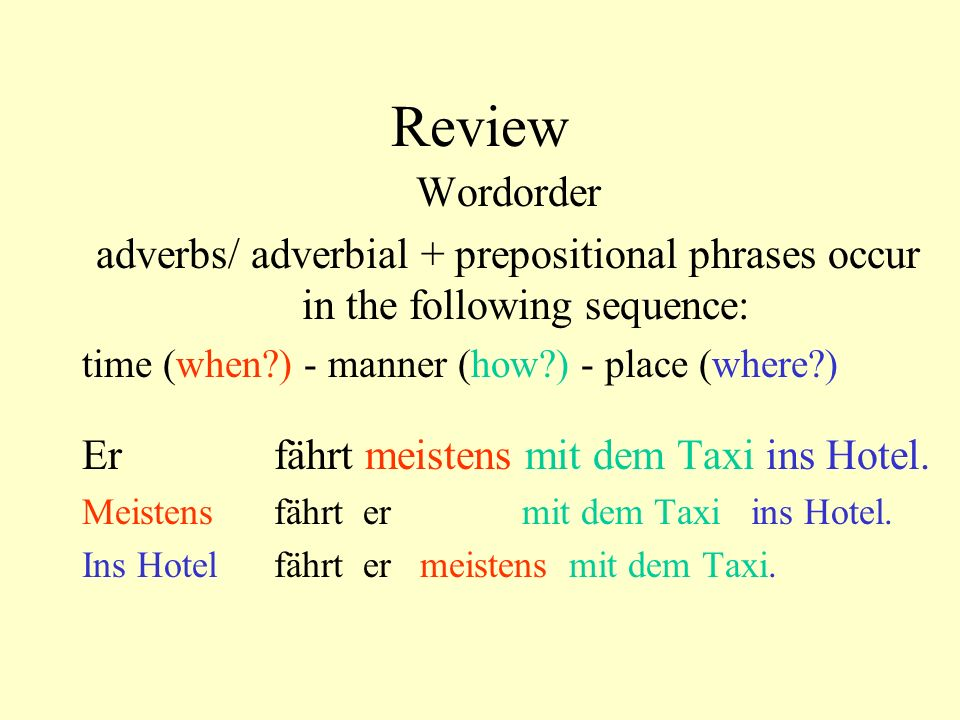 Review Wordorder adverbs/ adverbial + prepositional phrases occur in the following sequence: time (when?) - manner (how?) - place (where?) Er fährt me