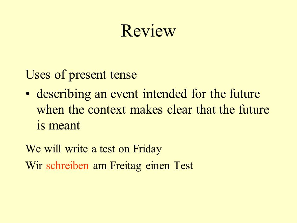 Review Uses of present tense describing an event intended for the future when the context makes clear that the future is meant We will write a test on