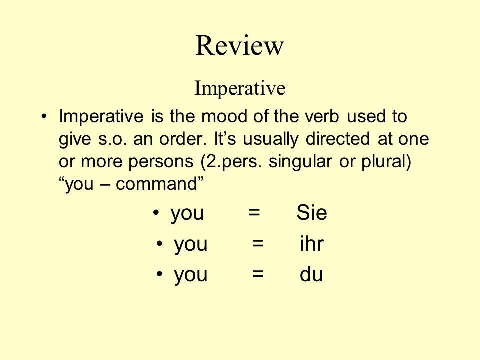 Review Imperative Imperative is the mood of the verb used to give s.o. an order. Its usually directed at one or more persons (2.pers. singular or plur