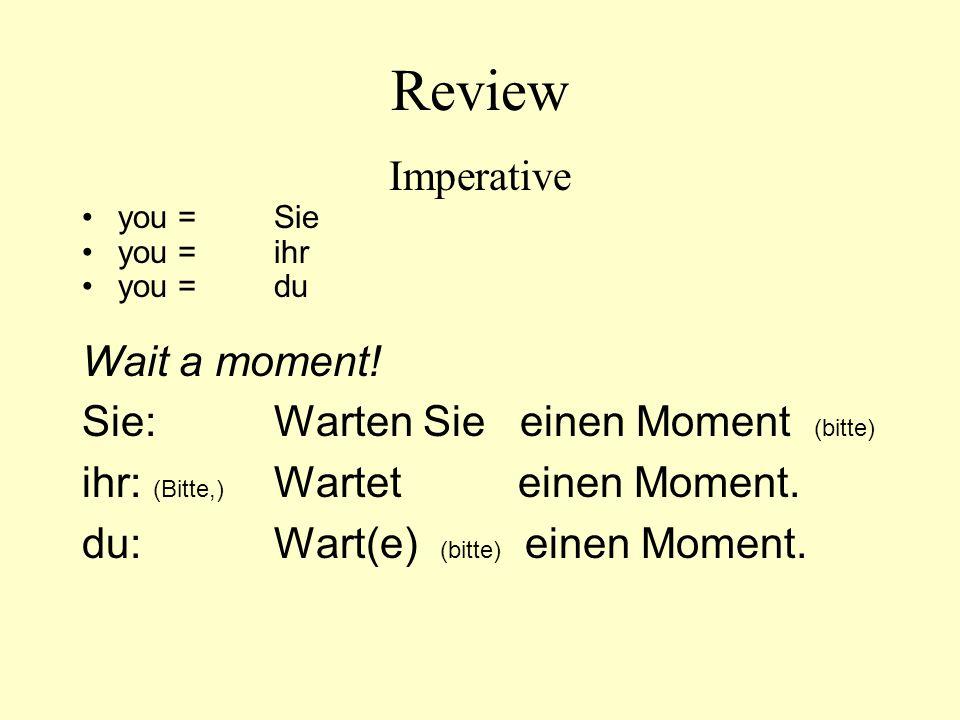 Review Imperative you=Sie you=ihr you=du Wait a moment! Sie: Warten Sie einen Moment (bitte) ihr: (Bitte,) Wartet einen Moment. du: Wart(e) (bitte) ei